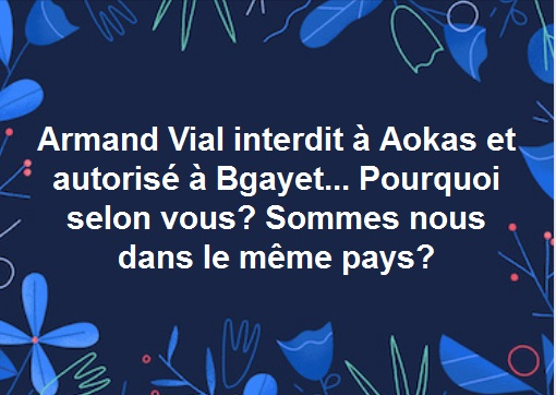 La conférence-débat prévue avec Armand Vial le samedi 10 juillet 2017 à 14 h au centre culturel Rahmani d'Aokas est interdite par les autorités. 211