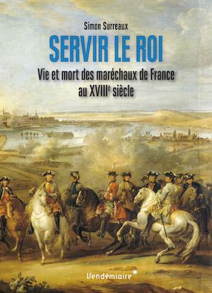 Servir le roi, vie et mort des maréchaux de France au XVIIIe siècle. De Simon Surreaux Couv-m10