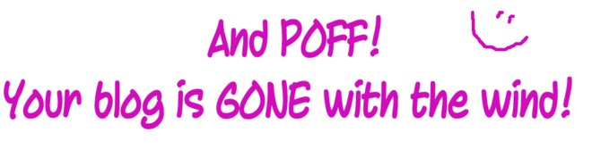 And POFF! <br />Your blog is GONE with the wind!