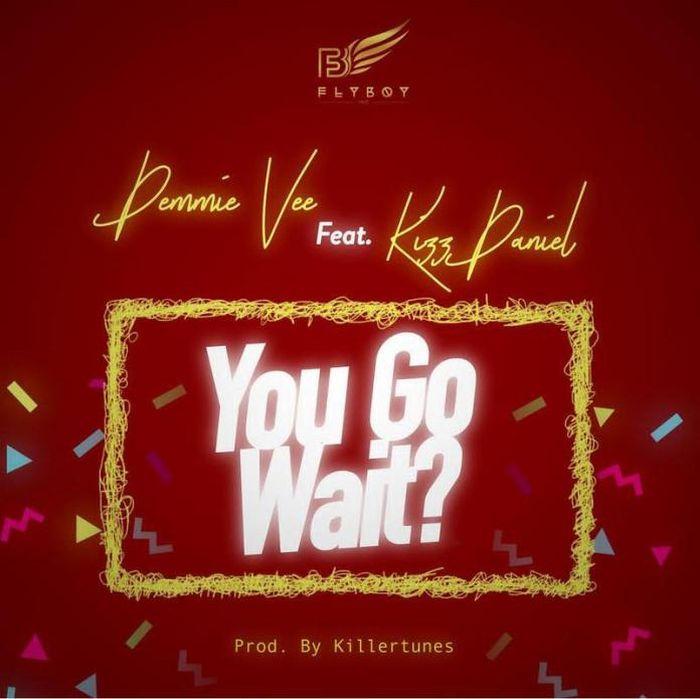 [Download Music] Demmie Vee Ft. Kizz Daniel – You Go Wait? Demmie11