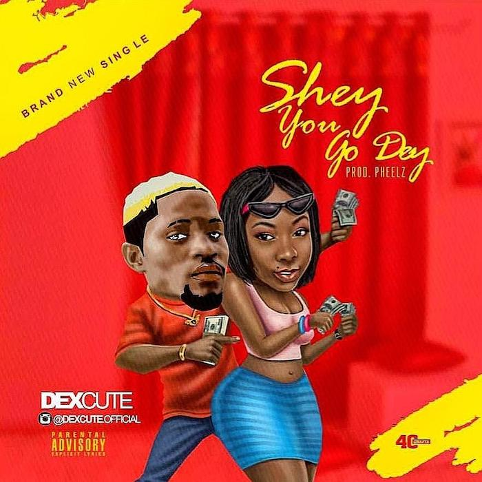 [Music] Dexcute – Shey You Go Dey | Mp3 Dexcut10