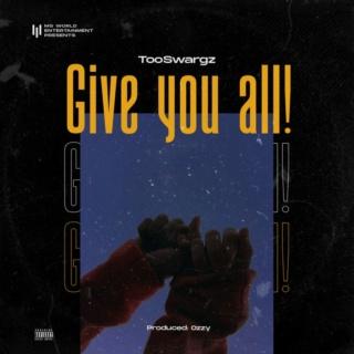 [Music] TooSwargz – Give You All | Mp3 Gya-110