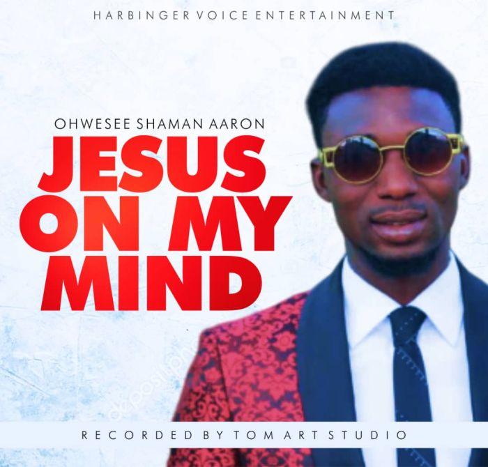 [Music] Ohwesee Shaman Aaron – Jesus On My Mind | Mp3 Img-2351