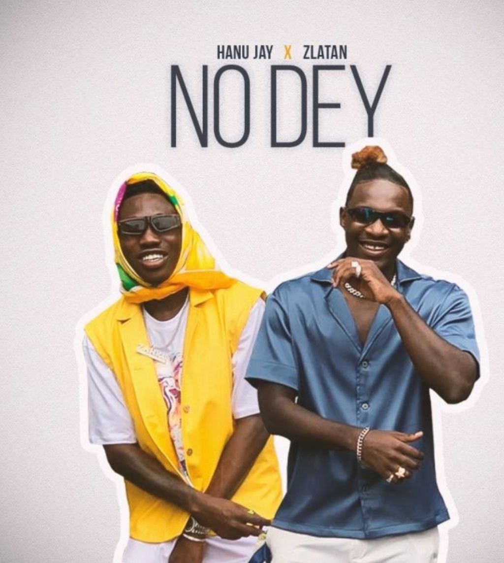 [Music] Hanu Jay – No Dey ft. Zlatan | Download MP3 Insho645