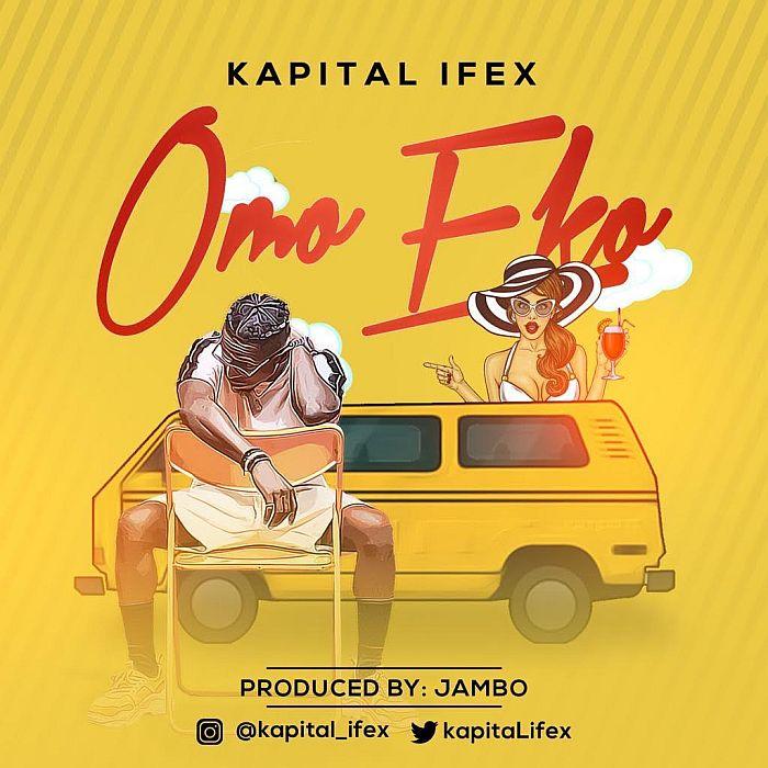 [Music] Kapital Ifex – Omo Eko (Lagos Girl) | Mp3 Kapita10