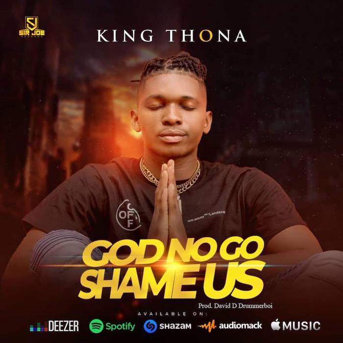 [Music] King Thona – God No Go Shame Us | Mp3 King-t13