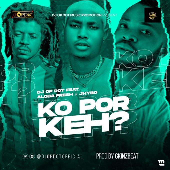 [Music] DJ OP Dot — Ko Por Keh Ft. Aloba Fresh & Jhybo | Download Mp3 Ko-por10