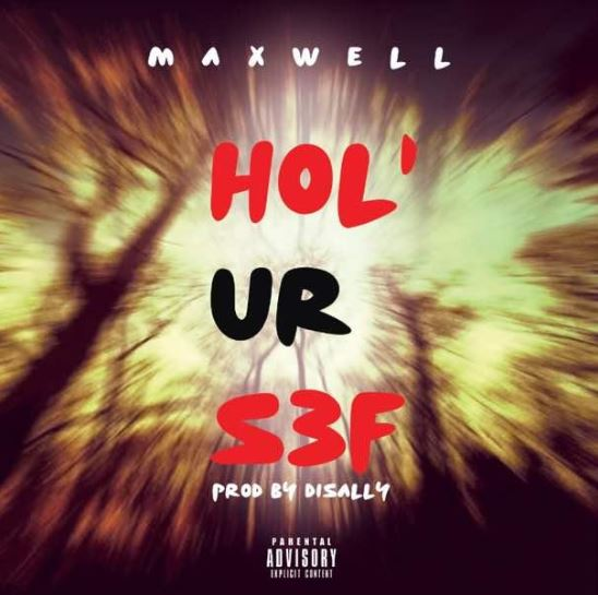 [Download Music] Hol' Ur Sef (Prod. by Disally) By Maxwell  Maxwel10