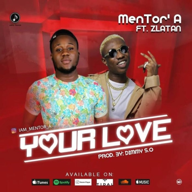"[Music] MenTor A – ""Your Love"" Ft. Zlatan Mentor10"