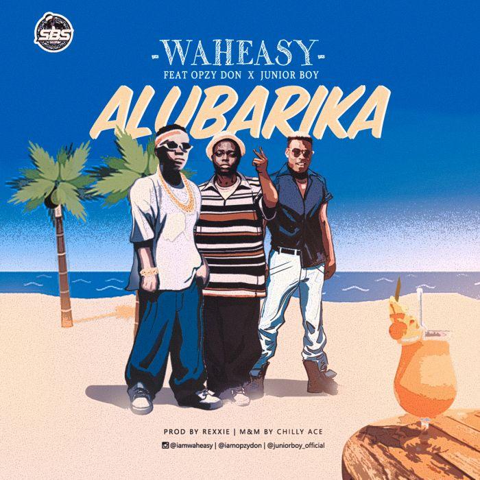 [Download Music] Waheasy Ft. Opzy Don x Junior Boy – Alubarika Waheas10
