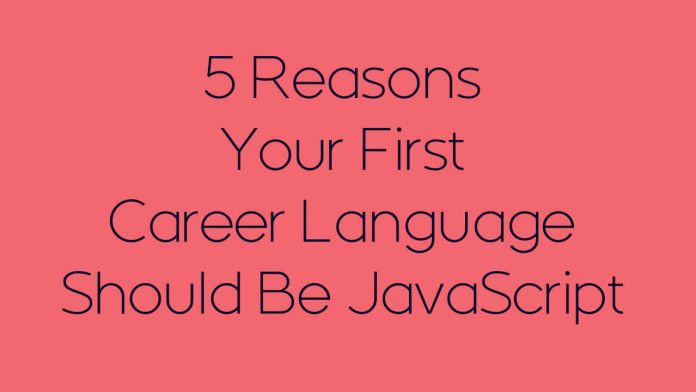5 Reasons Your First Career Language Should Be JavaScript 510