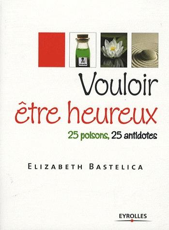[Bastelica, Elizabeth] Vouloir être heureux - 25 poisons, 25 antidotes Vouloi10