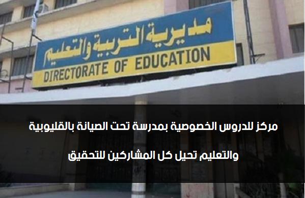 مركز للدروس الخصوصية بمدرسة تحت الصيانة بالقليوبية والتعليم تحيل كل المشاركين للتحقيق 45510