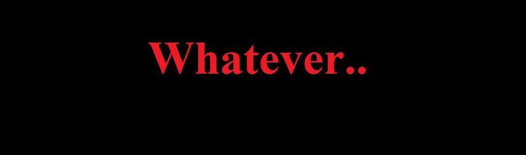Whatever..