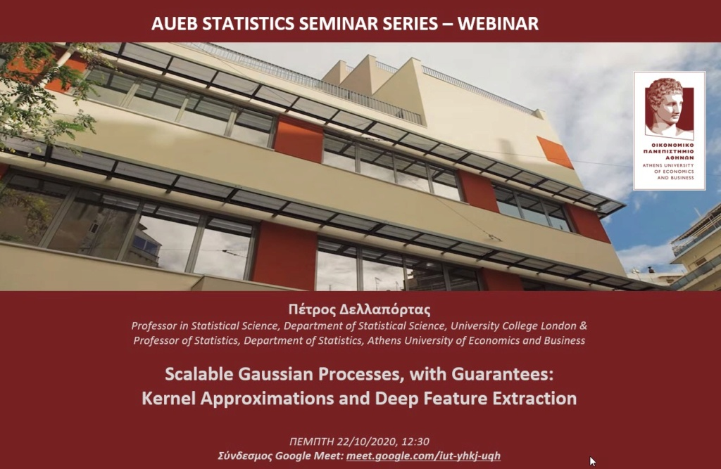 AUEB Stats Webinar 22/10/2020:   Scalable Gaussian Processes, with Guarantees: Kernel Approximations and Deep Feature Extraction by P. Dellaportas 2020-110