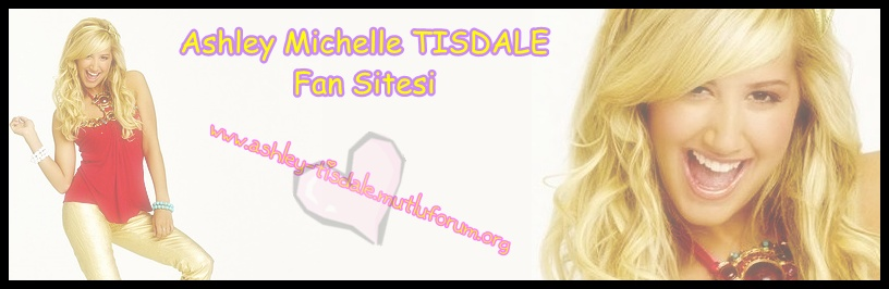 ♥ » AshLey MicheLLe TisdaLe Fan Sitesi « ♥