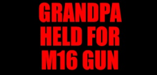 GRANDPA HELD FOR M16 GUN Main16