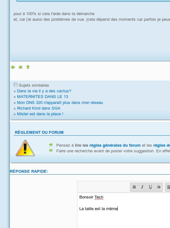 Augmenter la taille de la police dans les zones de saisies du Forum des forums ? Et dans les posts. Captu123