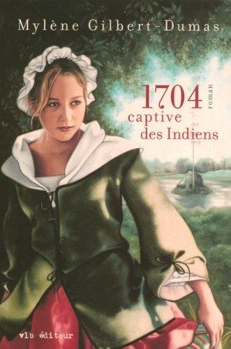 [Gilbert-Dumas, Mylène] 1704, captive des indiens 170410