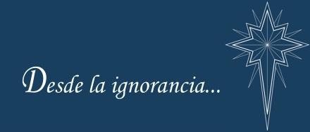 Desde la ignorancia...