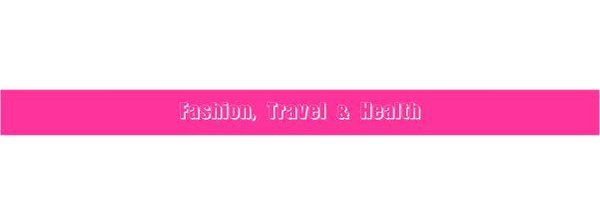 Fashion, Travel & Health