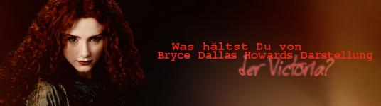 August 2010: Was hältst Du von Bryce Dallas Howards Darstellung der Victoria? Bryce10