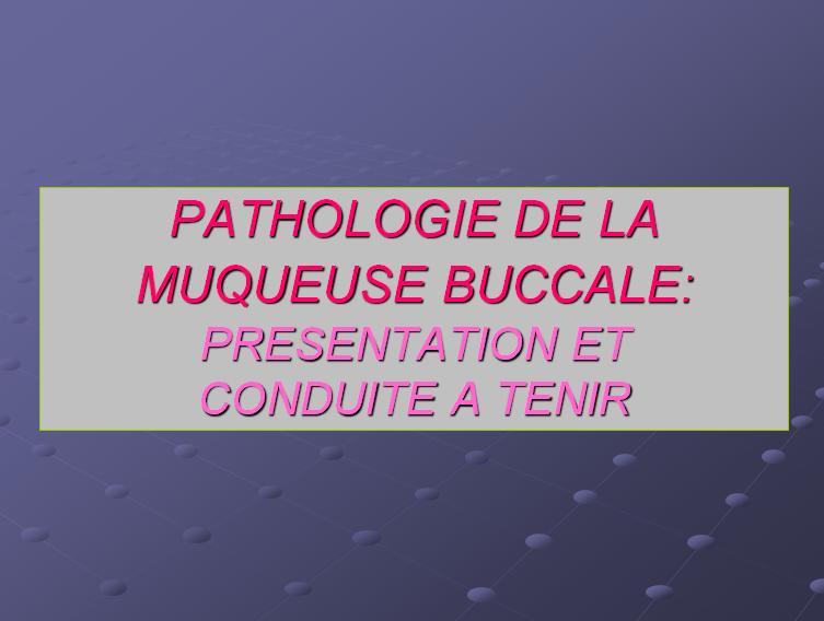 PATHOLOGIE DE LA MUQUEUSE BUCCALE: PRESENTATION ET CONDUITE A TENIR Patho10