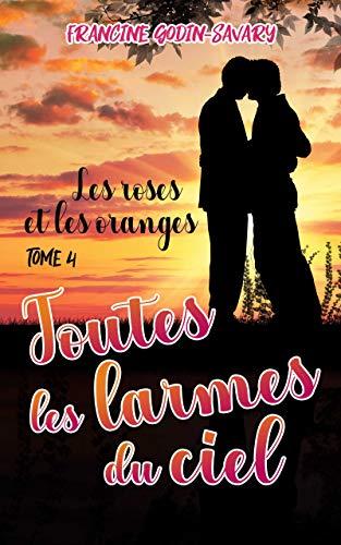 Les Roses et les Oranges T4 : Toutes les larmes du ciel - Francine GODIN-SAVARY 5171-q10