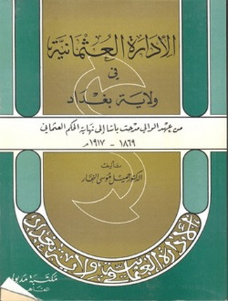الإدارة العثمانية في ولاية بغداد من عهد الولي مدحت باشا إلى نهاية الحكم العثماني 1869 – 1917م 01412