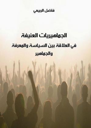 الجماهيريات العنيفة في العلاقة بين السياسة والمعرفة والجماهير تأليف فاضل الربيعي  73912