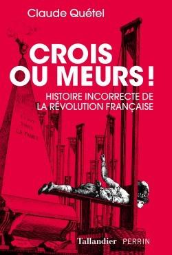 Crois ou meurs ! Histoire incorrecte de la Révolution française. De Claude Quétel Crois-10