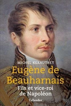 Eugène de Beauharnais, fils et vice-roi de Napoléon. De Michel Kerautret Eugene11