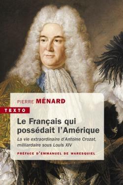 Biographie d'Antoine Crozat, le Français qui possédait l'Amérique. De Pierre Ménard Texto-10