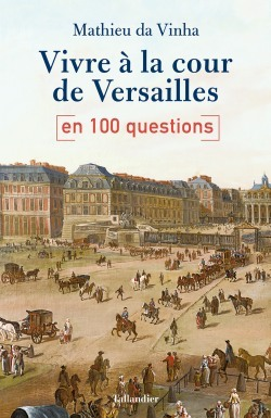 Vivre à la cour de Versailles en 100 questions. De Mathieu da Vinha Vivre-10