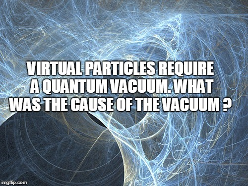 Virtual particles require a quantum vacuum. What was the cause of the vacuum ?  Downlo17
