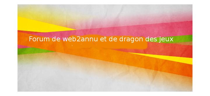 Forum  de web2annu et de dragon des jeux