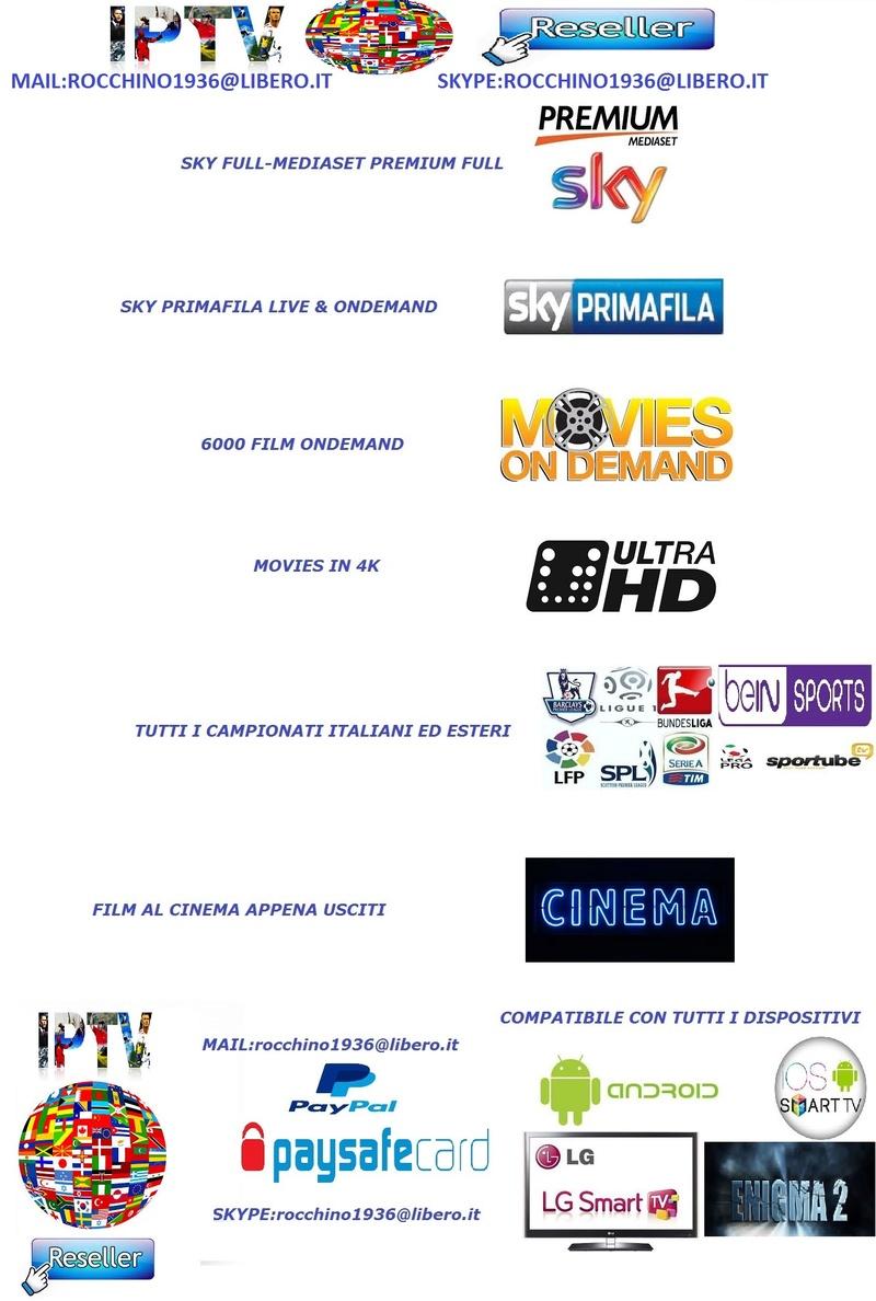 ---i.P.t.V.---HIGH QUALITY---2*SERVER*A*DISPOSIZIONE*PAYTV*FULL--HD/FHD/4K/SD ONDEMAND SKYFULL M7 PREMIUM FILM AL CINEMA ASSISTENZA 24/7 IPTV DI QUALITA' FAI SUBITO UN TEST GRATUITO MAIL:rocchino1936@libero.it SKYPE:rocchino1936@libero.it  Iptvwo10