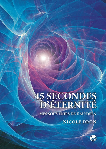 """(Livre: """"45 secondes d'éternité"""") Expérience de mort imminente de Nicole Dron (Témoignage & Vidéos)  Couv4510"""