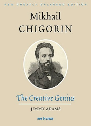 Mikhail Chigorin, the Creative Genius: New, Greatly Enlarged Edition 902210