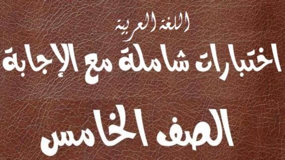 اختبارات لغة عربية شاملة مع الإجابة للصف الخامس ترم ثاني 1703