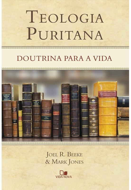 Pedido de Livro - Beeke, Joel & Jones, Mark. Teologia Puritana - Doutrina Para a Vida. Teolog10