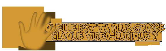 Quelle est ta plus grosse claque vidéo-ludique ? Claque12