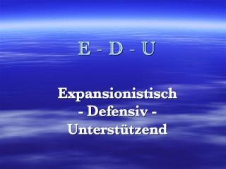 E-D-U: Expansionistisch - Defensiv - Unterstützend