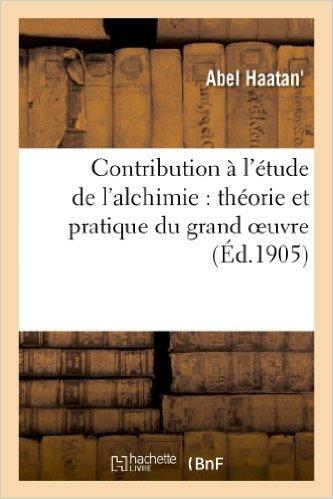 Contribution à l'étude de l'Alchimie - Théorie et Pratique du grand oeuvre - Abel Haatan 51pwwc10