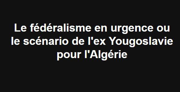 Le fédéralisme en urgence ou le scénario de l'ex Yougoslavie pour l'Algérie 2250
