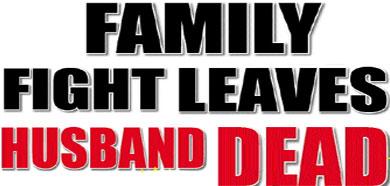 FAMILY FIGHT LEAVES HUSBAND DEAD Main10