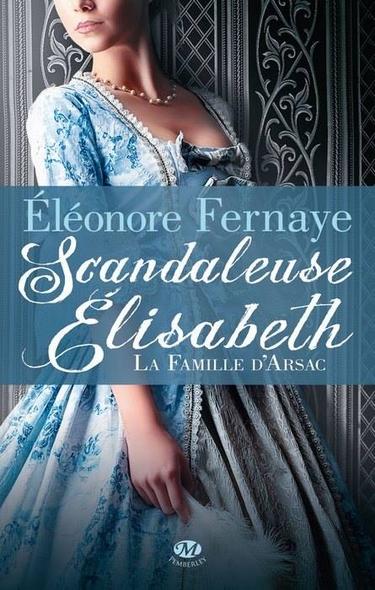 La Famille d'Arsac - Tome 1 : Scandaleuse Elisabeth de Eléonore Fernaye 45971_10
