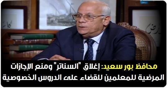 """محافظ بور سعيد: إغلاق """"السناتر"""" ومنع الإجازات المرضية للمعلمين للقضاء على الدروس الخصوصية 02211"""