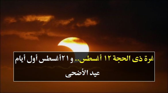غرة ذى الحجة 12 أغسطس.. و أول أيام عيد الأضحى الثلاثاء 21 أغسطس 478