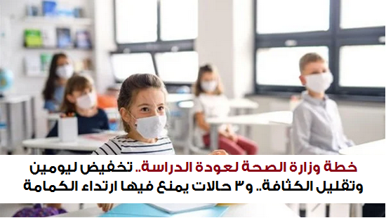 خطة وزارة الصحة لعودة الدراسة.. تخفيض ليومين وتقليل الكثافة.. و٣ حالات يمنع فيها ارتداء الكمامة 551